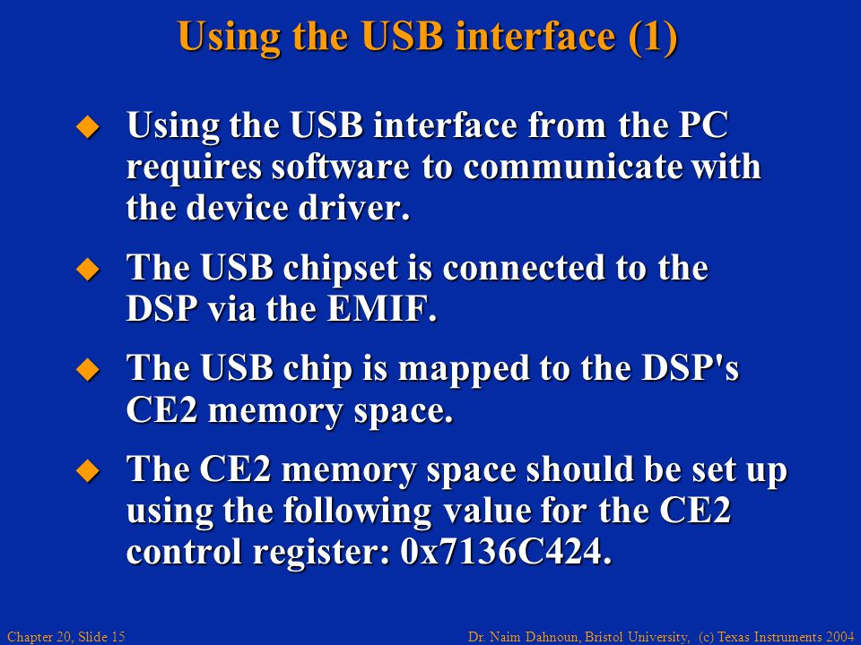 Dr. Naim Dahnoun, Bristol University, (c) Texas Instruments 2004 Chapter 20, Slide 15 Using the USB interface (1) Using the USB interface from the PC
