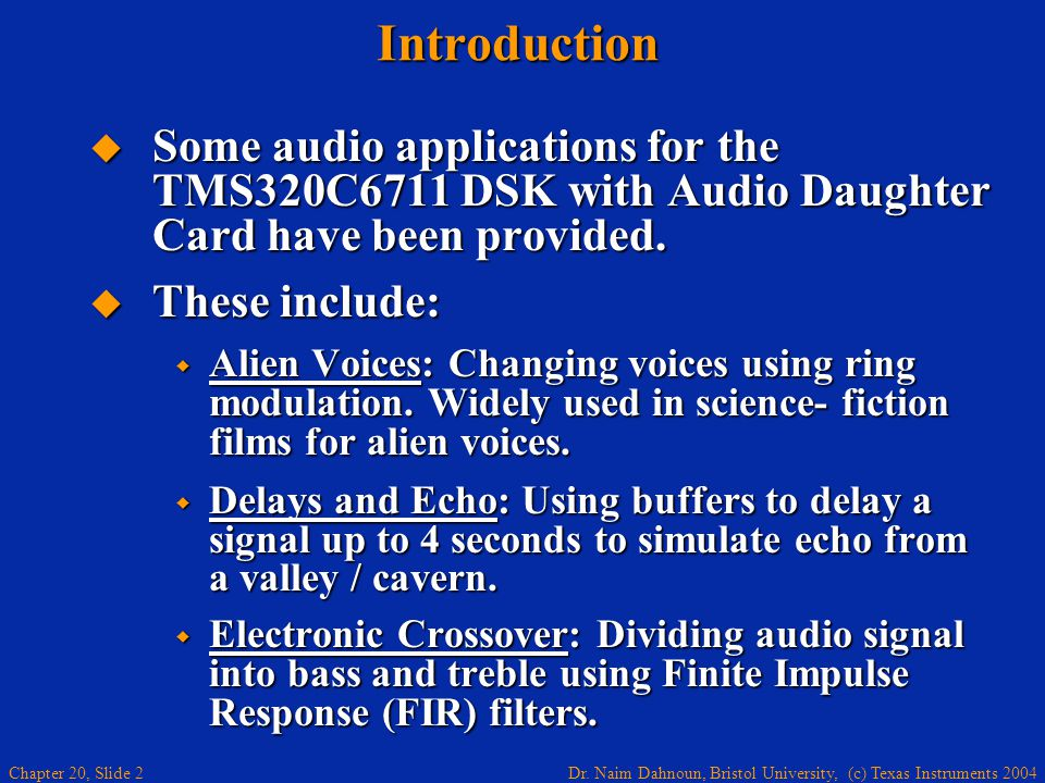 Dr. Naim Dahnoun, Bristol University, (c) Texas Instruments 2004 Chapter 20, Slide 2Introduction Some audio applications for the TMS320C6711 DSK with
