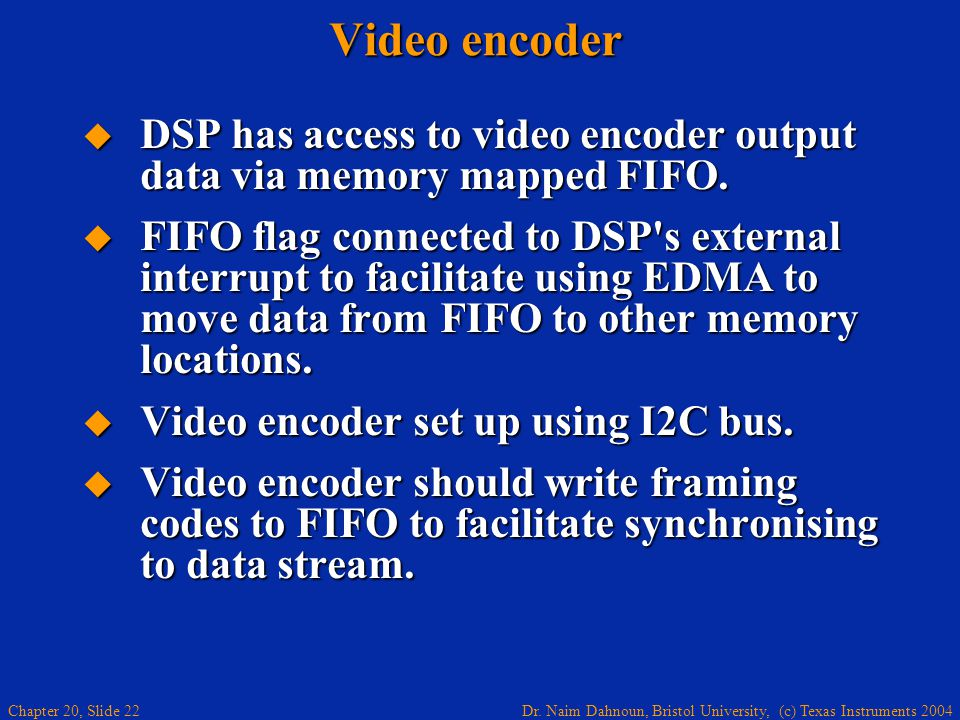 Dr. Naim Dahnoun, Bristol University, (c) Texas Instruments 2004 Chapter 20, Slide 22 Video encoder DSP has access to video encoder output data via me