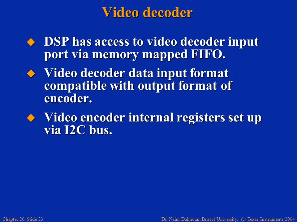 Dr. Naim Dahnoun, Bristol University, (c) Texas Instruments 2004 Chapter 20, Slide 23 Video decoder DSP has access to video decoder input port via mem