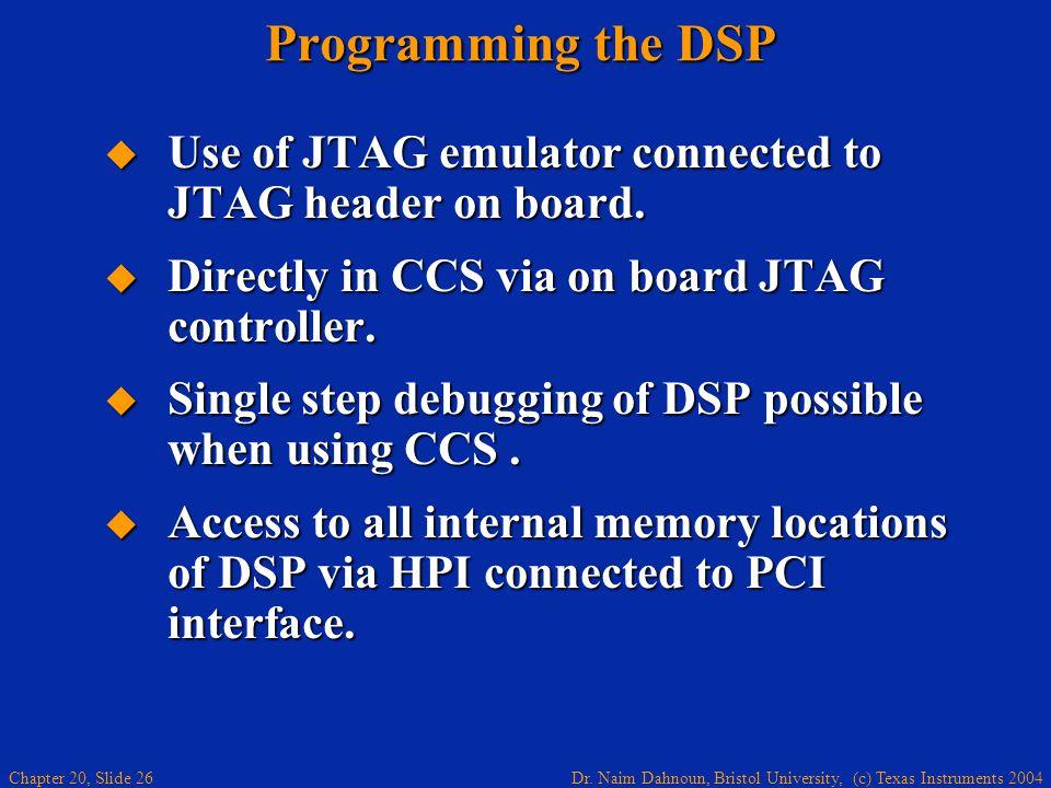Dr. Naim Dahnoun, Bristol University, (c) Texas Instruments 2004 Chapter 20, Slide 26 Programming the DSP Use of JTAG emulator connected to JTAG heade