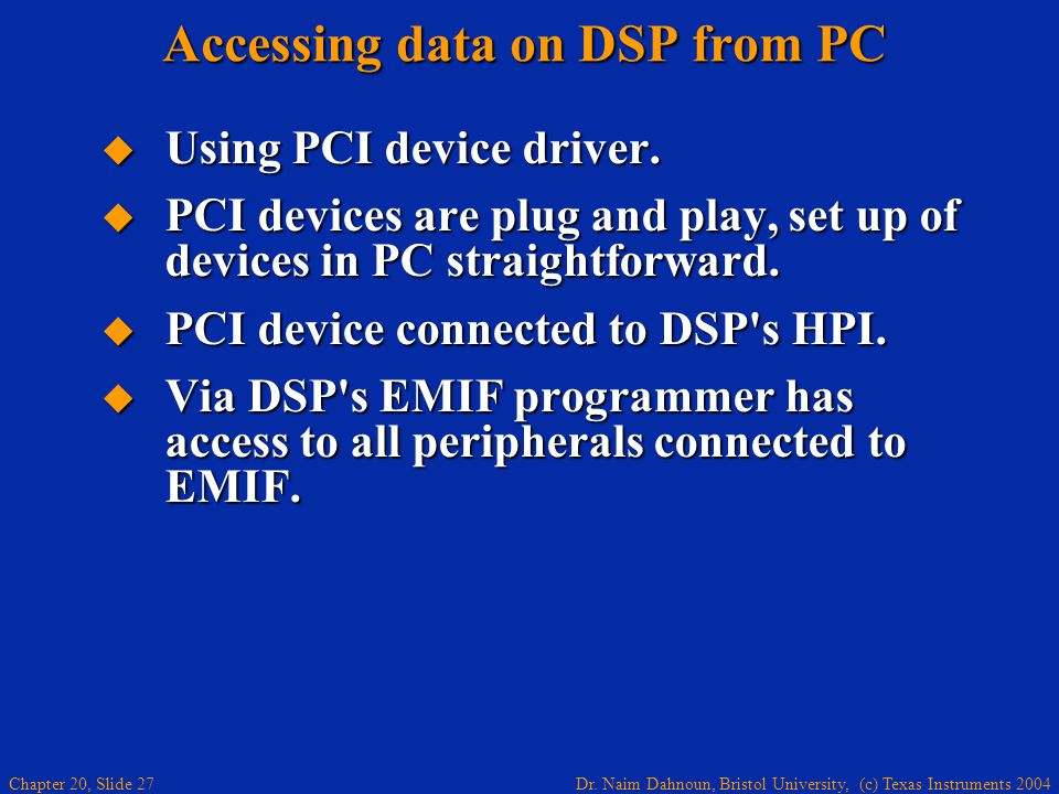Dr. Naim Dahnoun, Bristol University, (c) Texas Instruments 2004 Chapter 20, Slide 27 Accessing data on DSP from PC Using PCI device driver. Using PCI