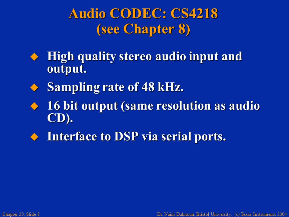 Dr. Naim Dahnoun, Bristol University, (c) Texas Instruments 2004 Chapter 20, Slide 8 Audio CODEC: CS4218 (see Chapter 8) High quality stereo audio inp