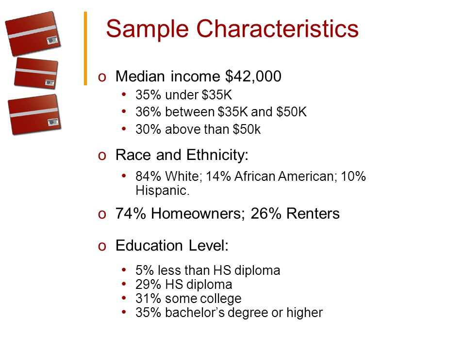 Sample Characteristics oMedian income $42,000 35% under $35K 36% between $35K and $50K 30% above than $50k oRace and Ethnicity: 84% White; 14% African American; 10% Hispanic.