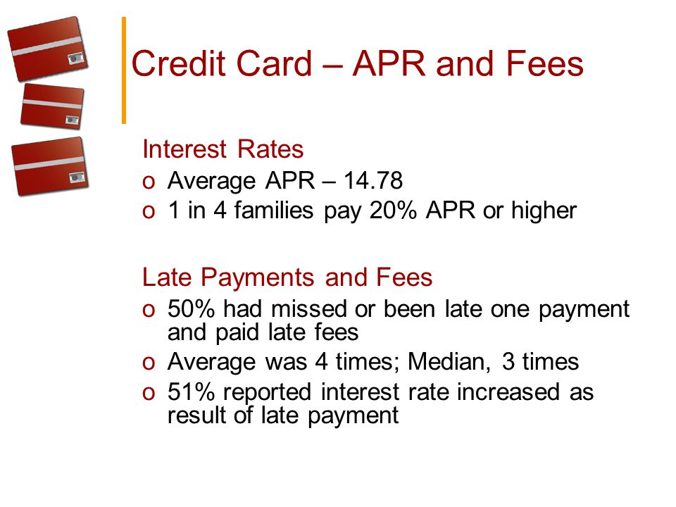 Credit Card – APR and Fees Interest Rates oAverage APR – 14.78 o1 in 4 families pay 20% APR or higher Late Payments and Fees o50% had missed or been late one payment and paid late fees oAverage was 4 times; Median, 3 times o51% reported interest rate increased as result of late payment