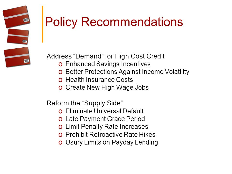 Policy Recommendations Address Demand for High Cost Credit o Enhanced Savings Incentives o Better Protections Against Income Volatility o Health Insurance Costs o Create New High Wage Jobs Reform the Supply Side o Eliminate Universal Default o Late Payment Grace Period o Limit Penalty Rate Increases o Prohibit Retroactive Rate Hikes o Usury Limits on Payday Lending