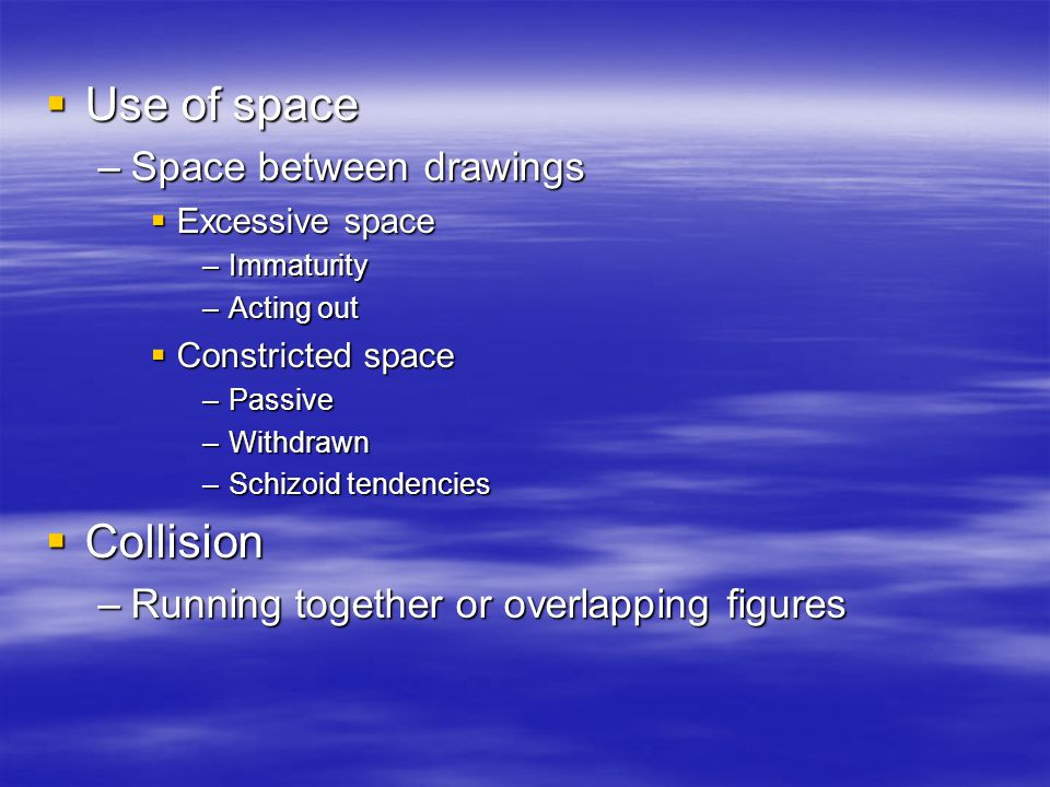 Use of space Use of space –Space between drawings Excessive space Excessive space –Immaturity –Acting out Constricted space Constricted space –Passive