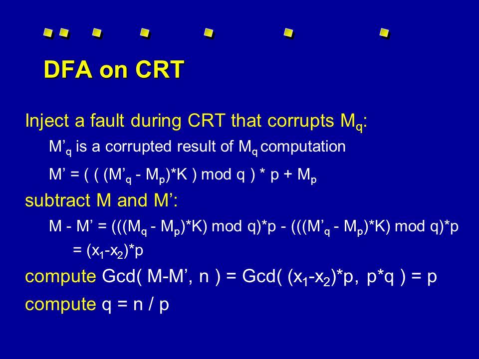 Differential Fault Analysis on RSA Efficient implementation splits exponentiation: d p = d mod (p-1) d q = d mod (q-1) K = p -1 mod q M p = C d p mod p M q = C d q mod q M = C d mod n = ( ( (M q - M p )*K ) mod q ) * p + M p