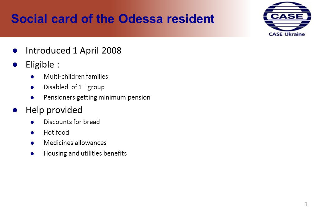 1 Social card of the Odessa resident Introduced 1 April 2008 Eligible : Multi-children families Disabled of 1 st group Pensioners getting minimum pension Help provided Discounts for bread Hot food Medicines allowances Housing and utilities benefits