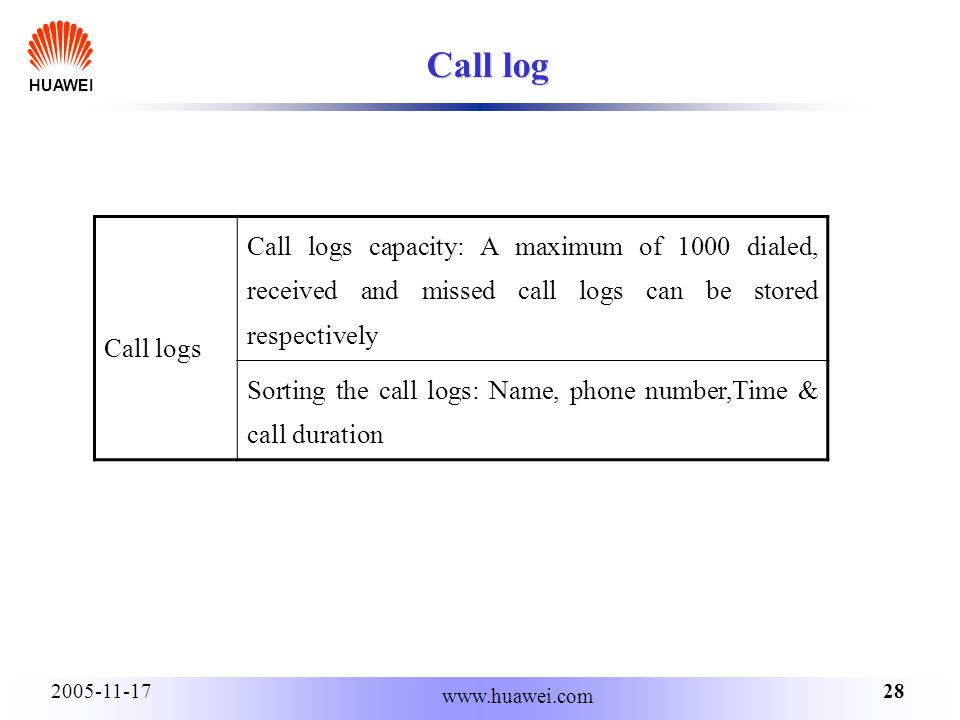 HUAWEI 282005-11-17 www.huawei.com Call log Call logs Call logs capacity: A maximum of 1000 dialed, received and missed call logs can be stored respectively Sorting the call logs: Name, phone number,Time & call duration