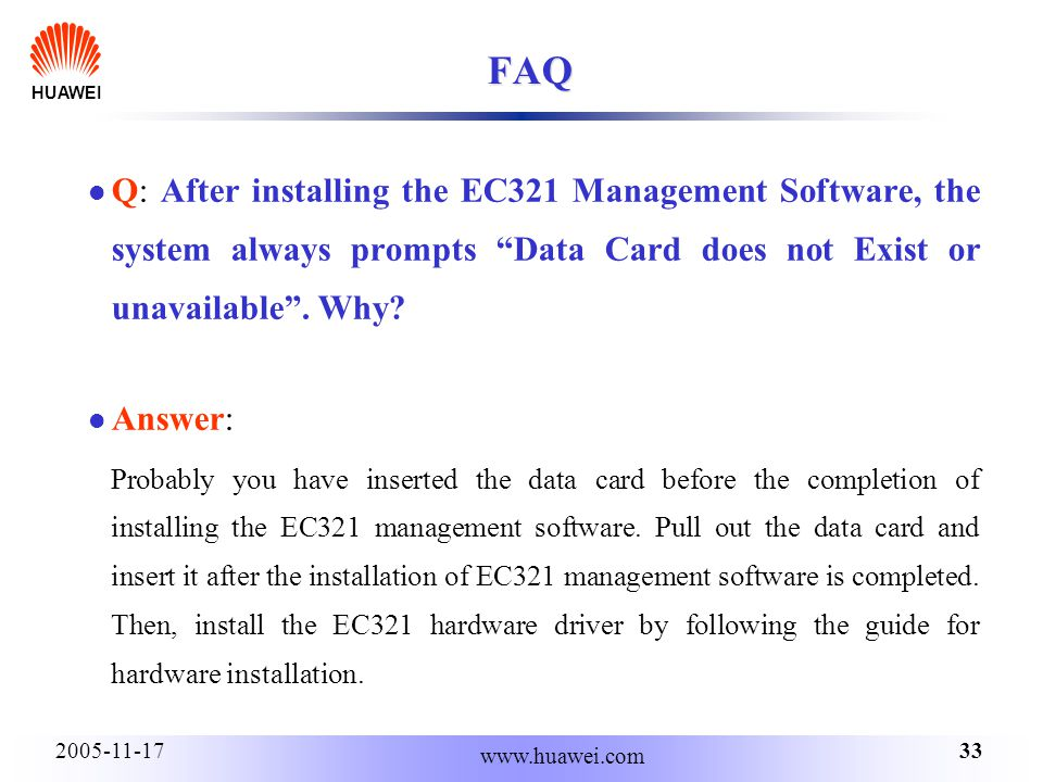 HUAWEI 332005-11-17 www.huawei.com FAQ Q: After installing the EC321 Management Software, the system always prompts Data Card does not Exist or unavailable.