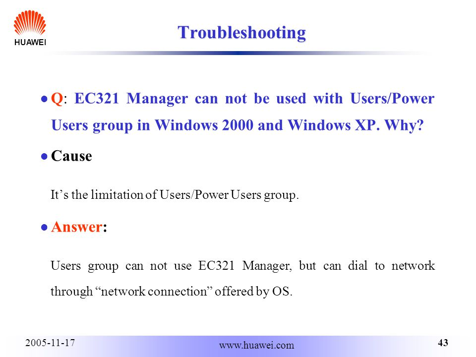 HUAWEI 432005-11-17 www.huawei.com Troubleshooting Q: EC321 Manager can not be used with Users/Power Users group in Windows 2000 and Windows XP.