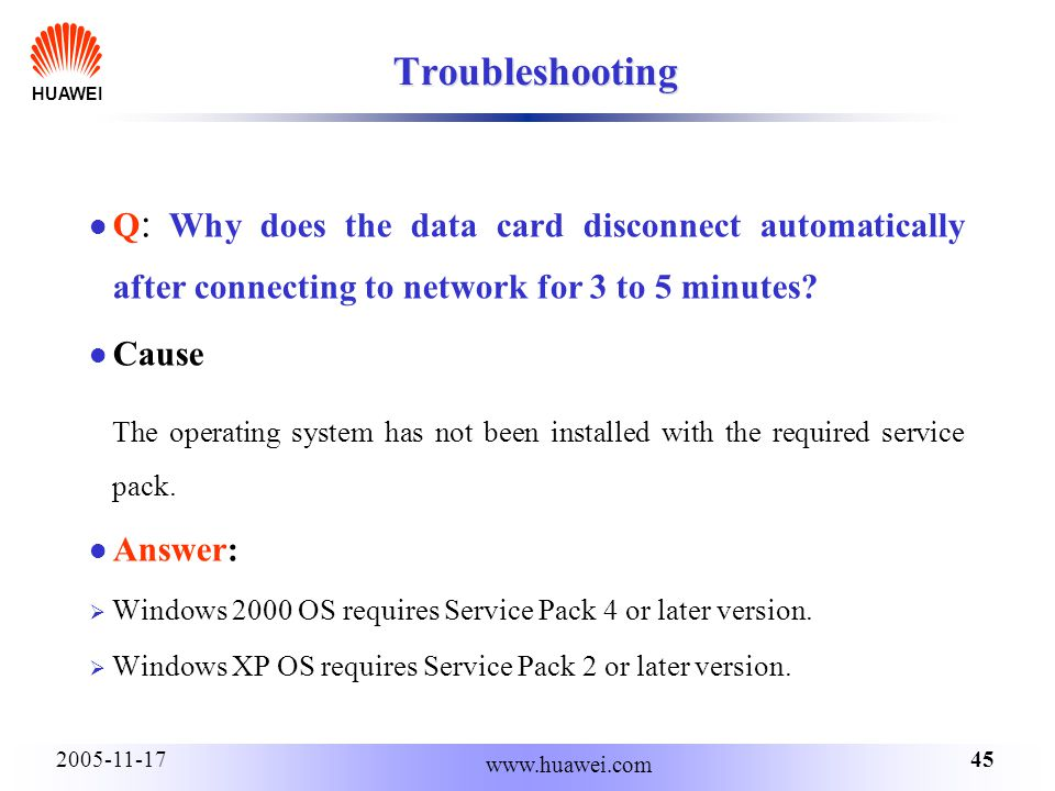 HUAWEI 452005-11-17 www.huawei.com Troubleshooting Q : Why does the data card disconnect automatically after connecting to network for 3 to 5 minutes?