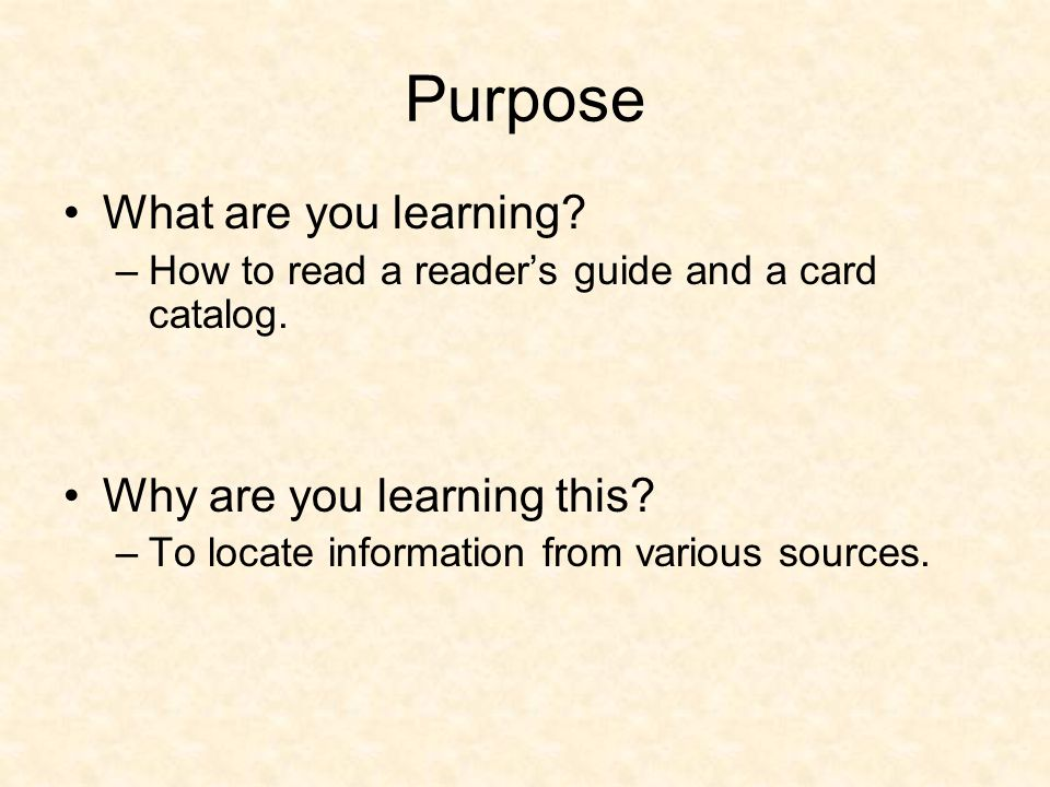 Purpose What are you learning? –How to read a readers guide and a card catalog. Why are you learning this? –To locate information from various sources