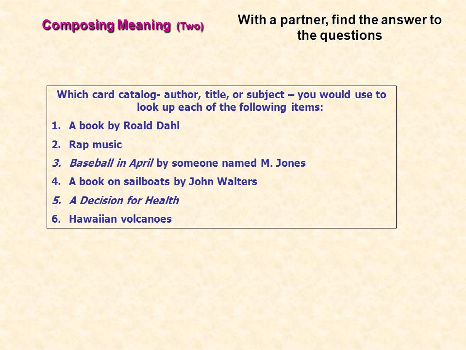 Composing Meaning (Two) Which card catalog- author, title, or subject – you would use to look up each of the following items: 1.A book by Roald Dahl 2.Rap music 3.Baseball in April by someone named M.