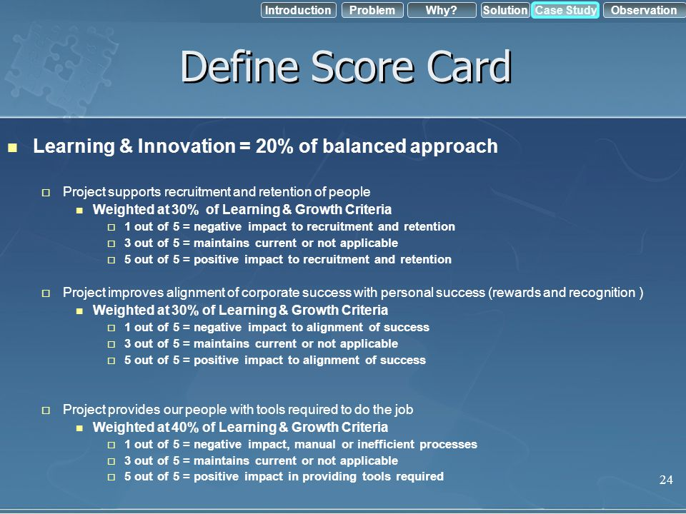IntroductionObservation Problem Case StudyWhy?Solution Define Score Card Learning & Innovation = 20% of balanced approach Project supports recruitment