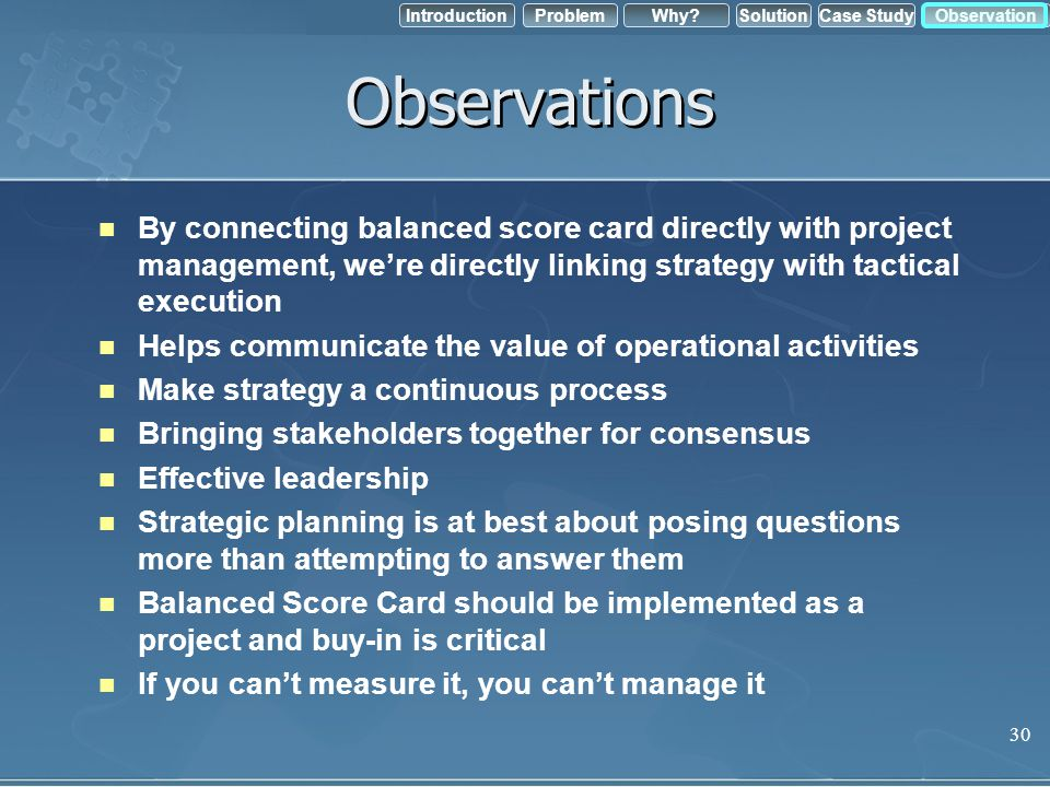IntroductionObservation Problem Case StudyWhy?Solution Observations By connecting balanced score card directly with project management, were directly