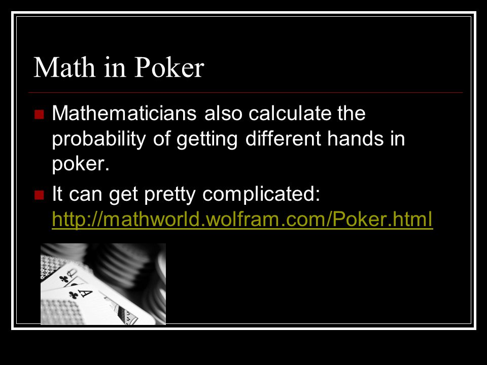 Math in Poker Mathematicians also calculate the probability of getting different hands in poker. It can get pretty complicated: http://mathworld.wolfr