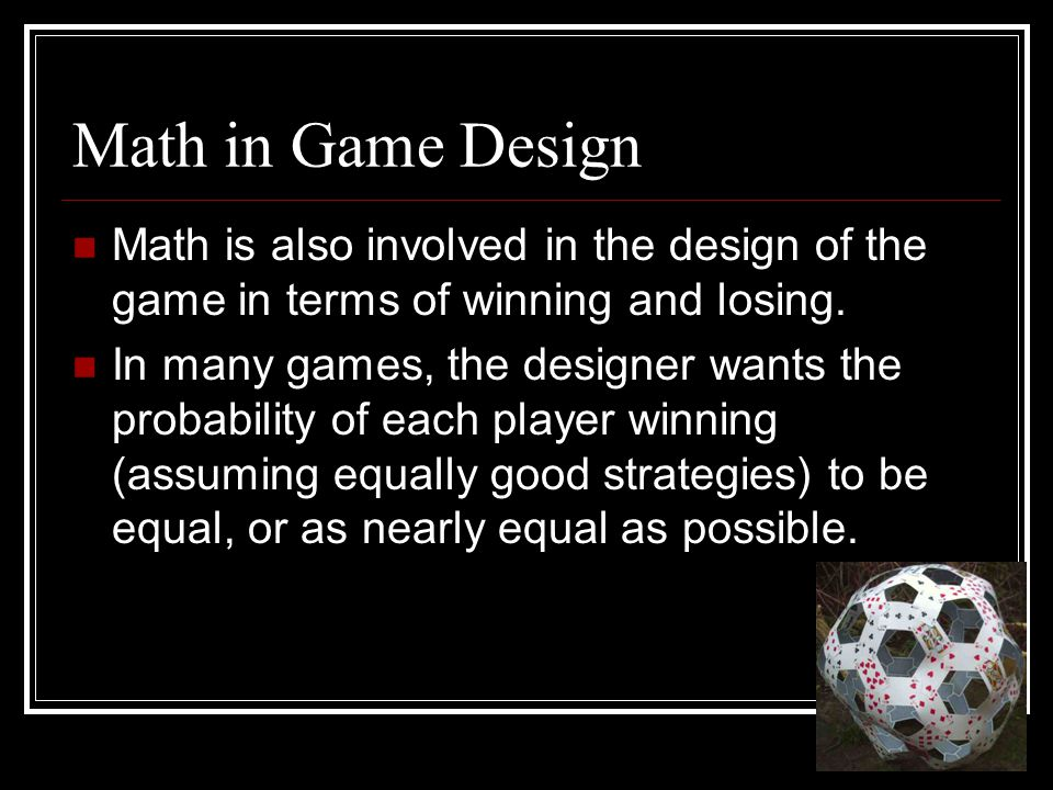 Math in Game Design Math is also involved in the design of the game in terms of winning and losing. In many games, the designer wants the probability