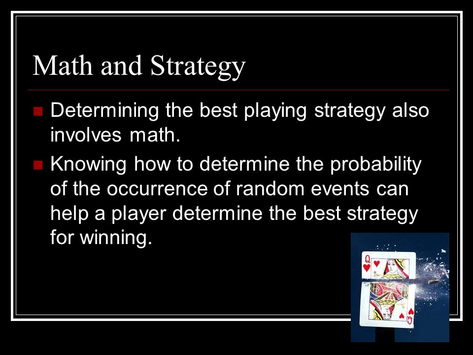Math and Strategy Determining the best playing strategy also involves math. Knowing how to determine the probability of the occurrence of random event
