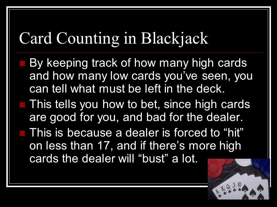 Card Counting in Blackjack By keeping track of how many high cards and how many low cards youve seen, you can tell what must be left in the deck. This