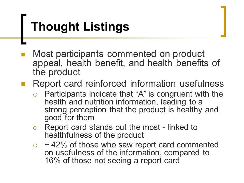 Thought Listings Most participants commented on product appeal, health benefit, and health benefits of the product Report card reinforced information usefulness Participants indicate that A is congruent with the health and nutrition information, leading to a strong perception that the product is healthy and good for them Report card stands out the most - linked to healthfulness of the product ~ 42% of those who saw report card commented on usefulness of the information, compared to 16% of those not seeing a report card