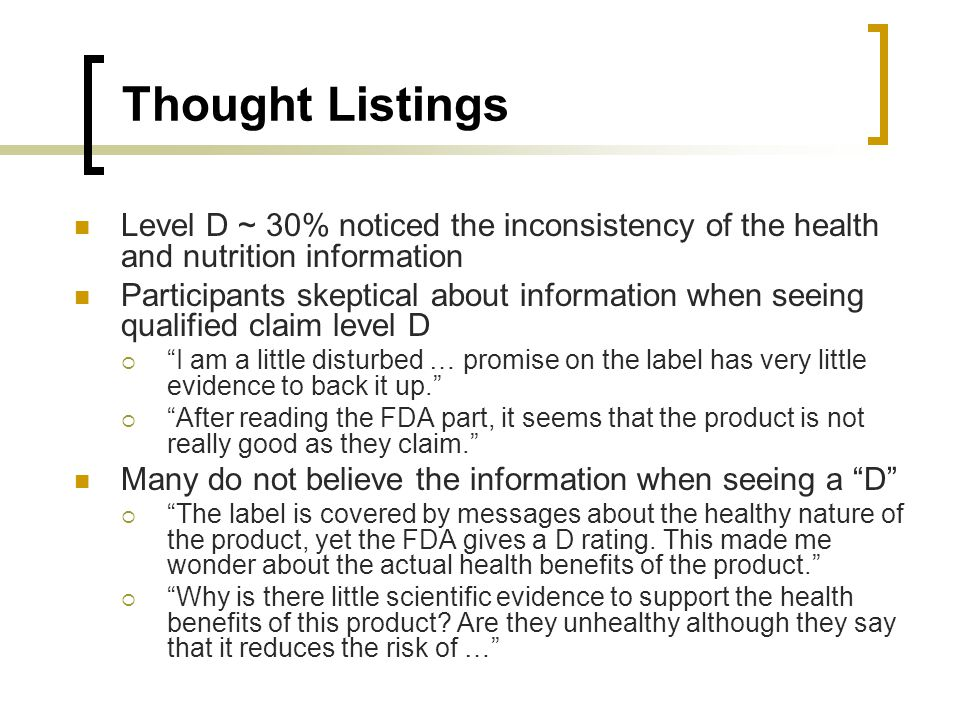 Thought Listings Level D ~ 30% noticed the inconsistency of the health and nutrition information Participants skeptical about information when seeing qualified claim level D I am a little disturbed … promise on the label has very little evidence to back it up.