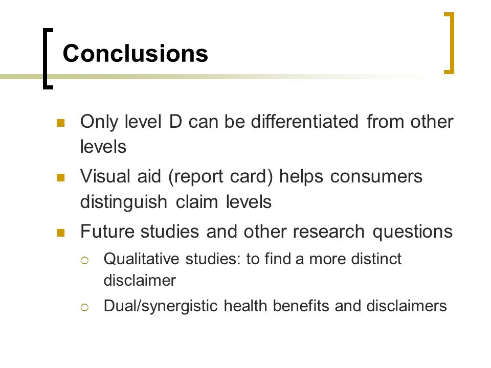 Conclusions Only level D can be differentiated from other levels Visual aid (report card) helps consumers distinguish claim levels Future studies and other research questions Qualitative studies: to find a more distinct disclaimer Dual/synergistic health benefits and disclaimers