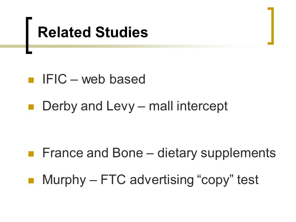 Related Studies IFIC – web based Derby and Levy – mall intercept France and Bone – dietary supplements Murphy – FTC advertising copy test