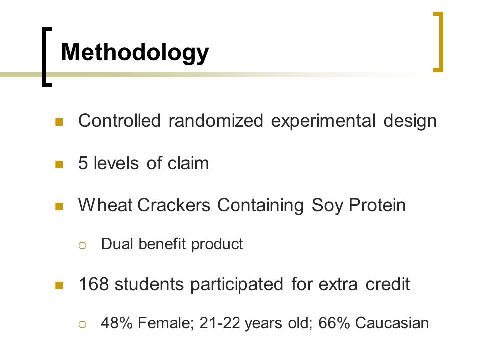 Methodology Controlled randomized experimental design 5 levels of claim Wheat Crackers Containing Soy Protein Dual benefit product 168 students participated for extra credit 48% Female; 21-22 years old; 66% Caucasian