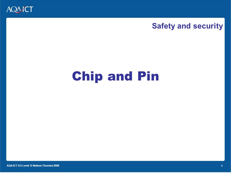 1 AQA ICT AS Level © Nelson Thornes 2008 1 Safety and security Chip and Pin