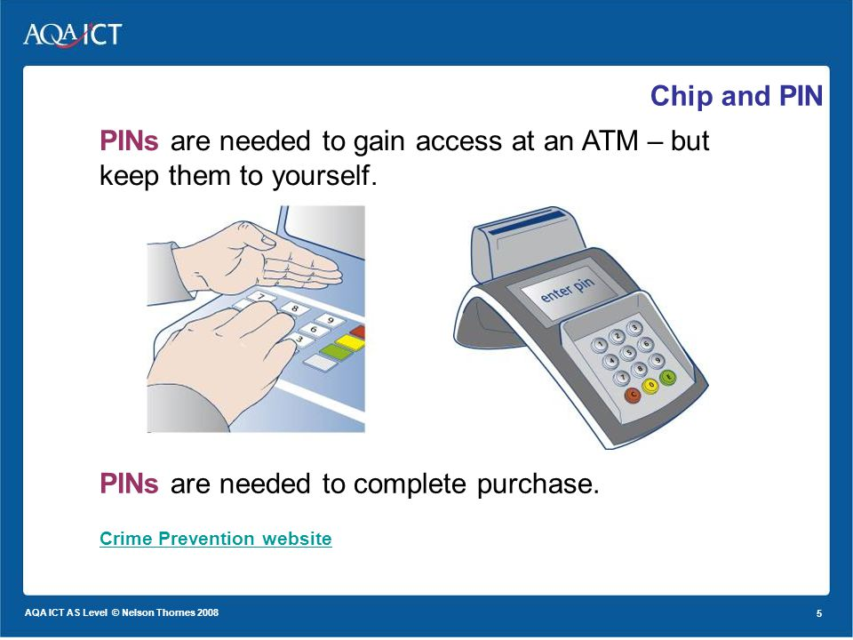 5 AQA ICT AS Level © Nelson Thornes 2008 5 Chip and PIN Crime Prevention website PINs are needed to gain access at an ATM – but keep them to yourself.