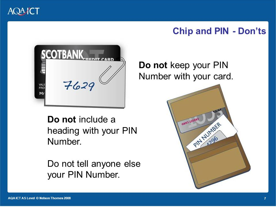 7 AQA ICT AS Level © Nelson Thornes 2008 7 Chip and PIN - Donts Do not keep your PIN Number with your card.