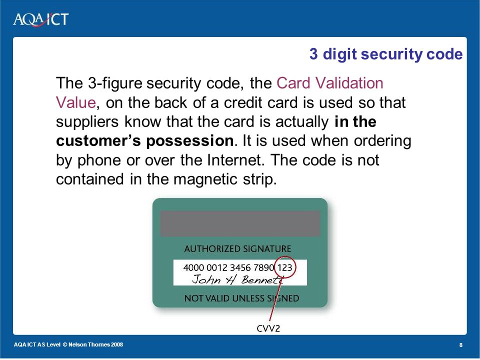 8 AQA ICT AS Level © Nelson Thornes 2008 8 3 digit security code The 3-figure security code, the Card Validation Value, on the back of a credit card is used so that suppliers know that the card is actually in the customers possession.