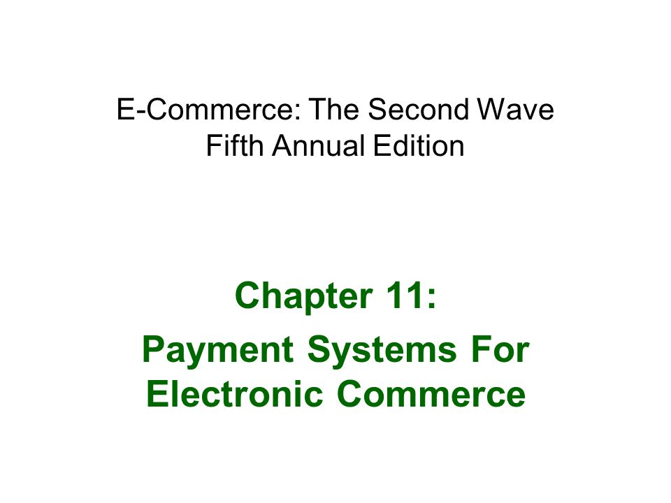 E-Commerce: The Second Wave, Fifth Annual Edition12 Processing Payments Online InternetSecure –Provides secure payment card services First Data –Provides merchant payment card processing services with the following programs ICVERIFY, PCAuthorize, and WebAuthorize Banks connect to an Automated Clearing House (ACH) through –Highly secure, private leased telephone lines