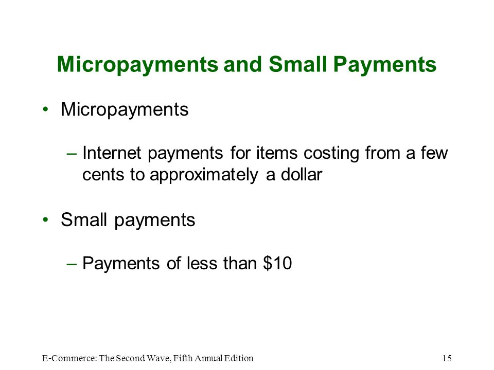 E-Commerce: The Second Wave, Fifth Annual Edition15 Micropayments and Small Payments Micropayments –Internet payments for items costing from a few cen