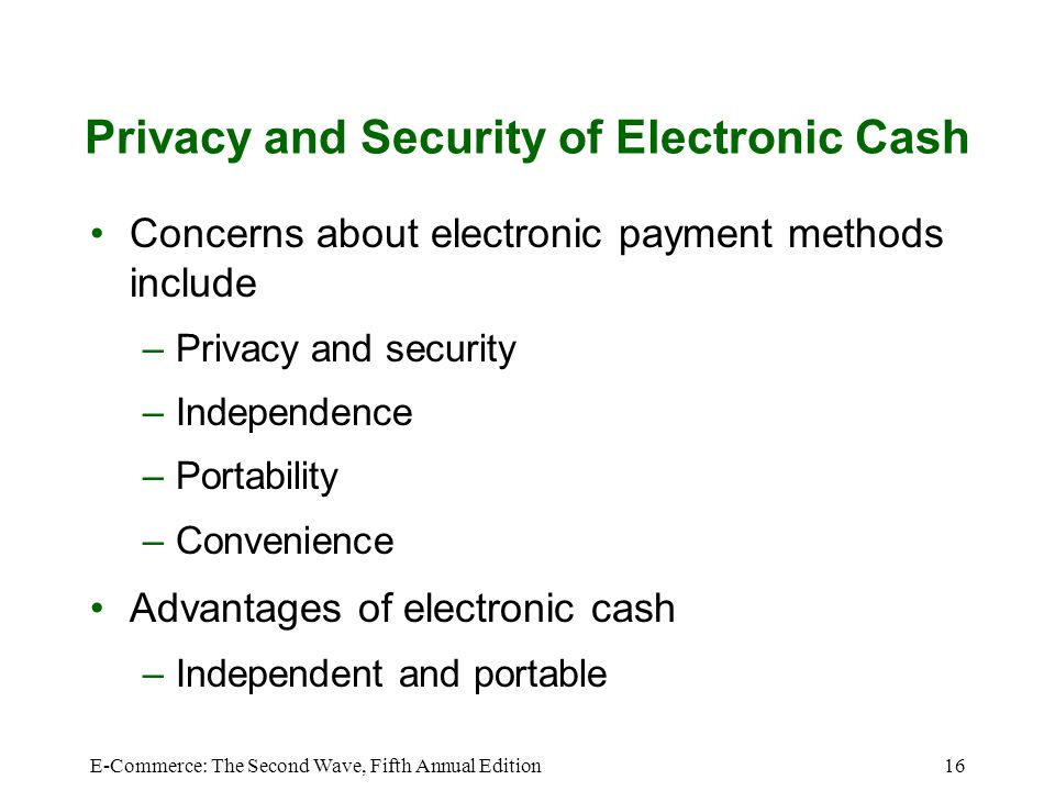E-Commerce: The Second Wave, Fifth Annual Edition16 Privacy and Security of Electronic Cash Concerns about electronic payment methods include –Privacy