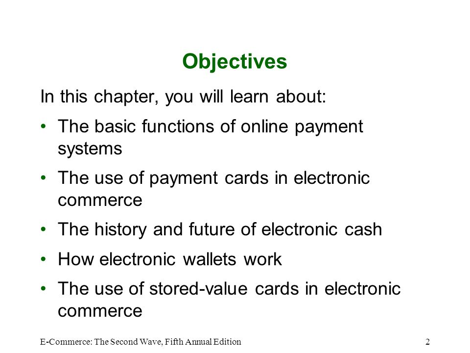 E-Commerce: The Second Wave, Fifth Annual Edition43 Summary Electronic cash –Form of online payment –Slow to catch on in the United States –Especially useful for making micropayments –Advantages Portable, anonymous, and usable for international transactions