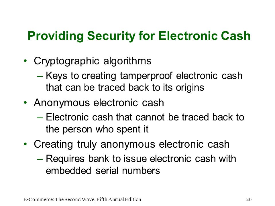 E-Commerce: The Second Wave, Fifth Annual Edition20 Providing Security for Electronic Cash Cryptographic algorithms –Keys to creating tamperproof elec