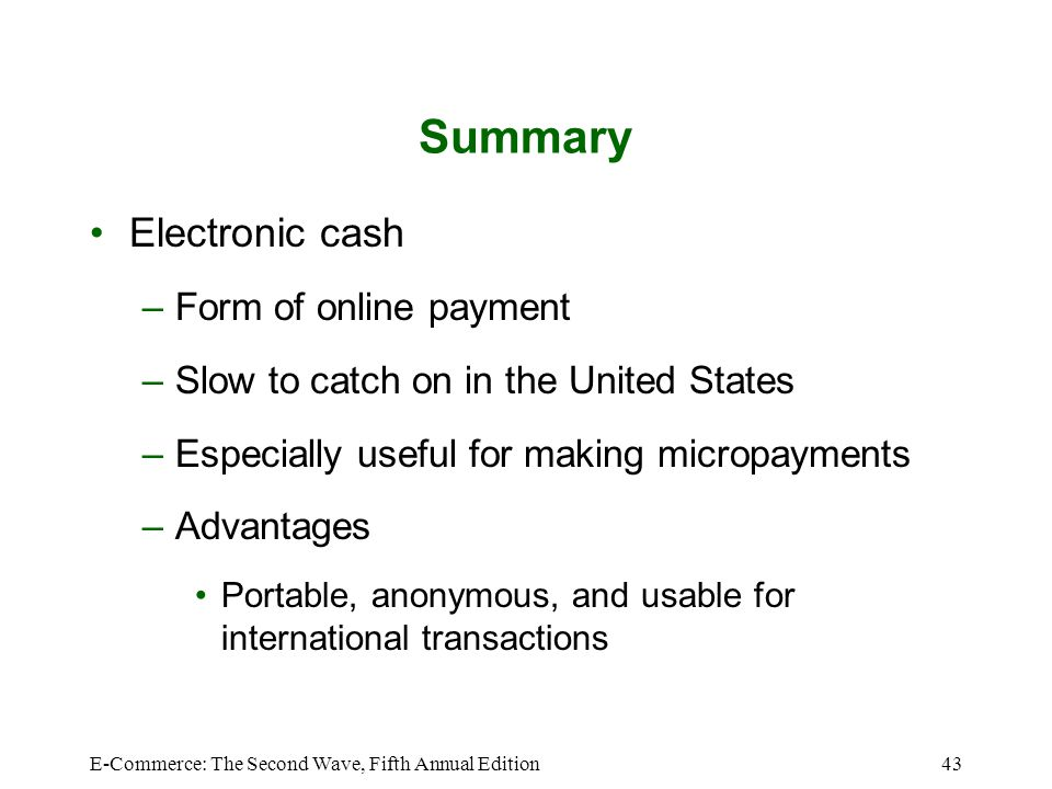 E-Commerce: The Second Wave, Fifth Annual Edition43 Summary Electronic cash –Form of online payment –Slow to catch on in the United States –Especially