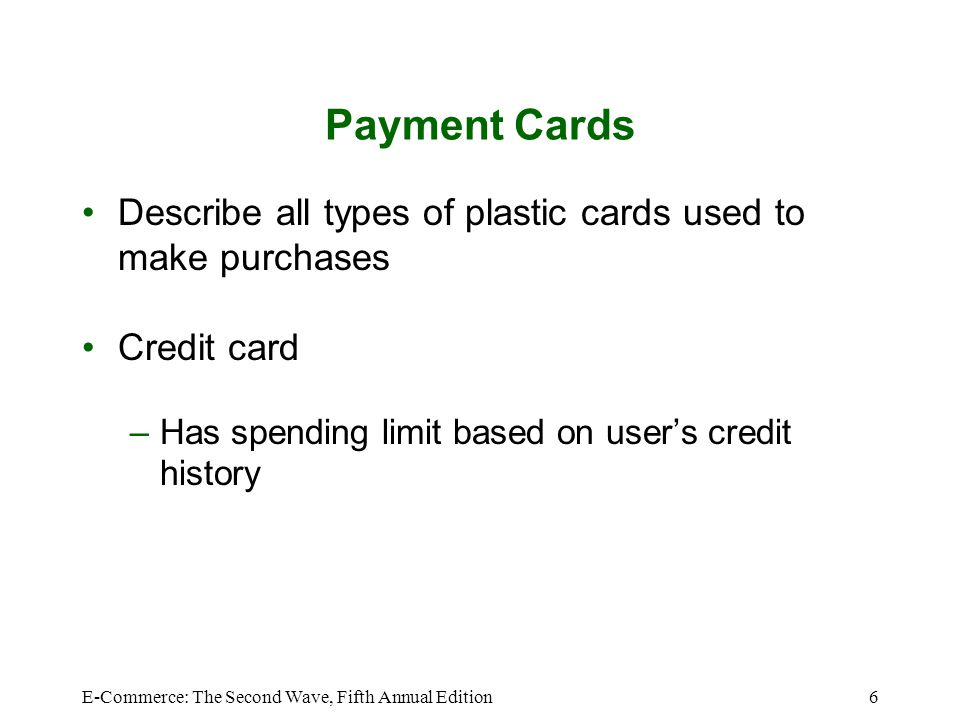 E-Commerce: The Second Wave, Fifth Annual Edition7 Payment Cards (Continued) Debit card –Removes amount from cardholders bank account –Transfers it to sellers bank account Charge card –Carries no spending limit –Amount charged is due at end of billing period