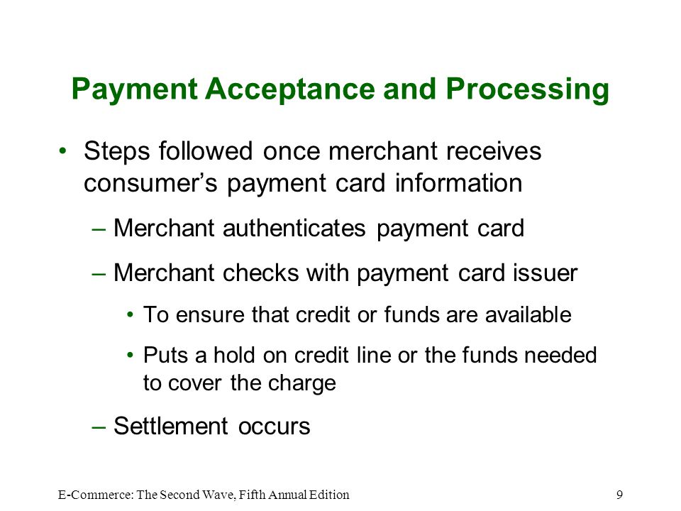 E-Commerce: The Second Wave, Fifth Annual Edition9 Payment Acceptance and Processing Steps followed once merchant receives consumers payment card info