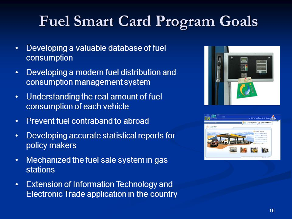 16 Fuel Smart Card Program Goals Developing a valuable database of fuel consumption Developing a modern fuel distribution and consumption management s
