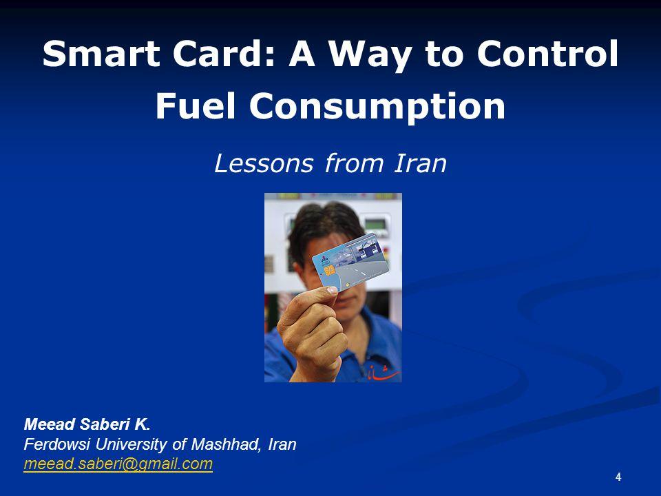 4 Smart Card: A Way to Control Fuel Consumption Meead Saberi K. Ferdowsi University of Mashhad, Iran meead.saberi@gmail.com Lessons from Iran