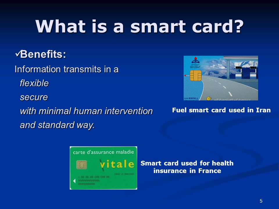 5 What is a smart card? Benefits: Information transmits in a flexible secure with minimal human intervention and standard way. Benefits: Information t