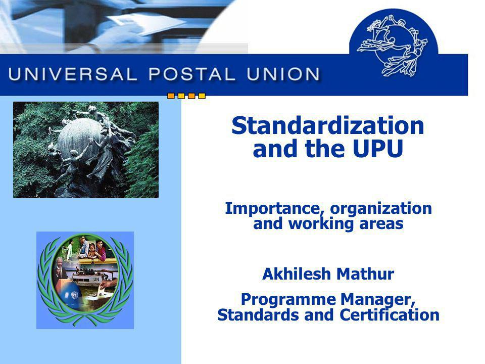 Standardization and the UPU Importance, organization and working areas Akhilesh Mathur Programme Manager, Standards and Certification
