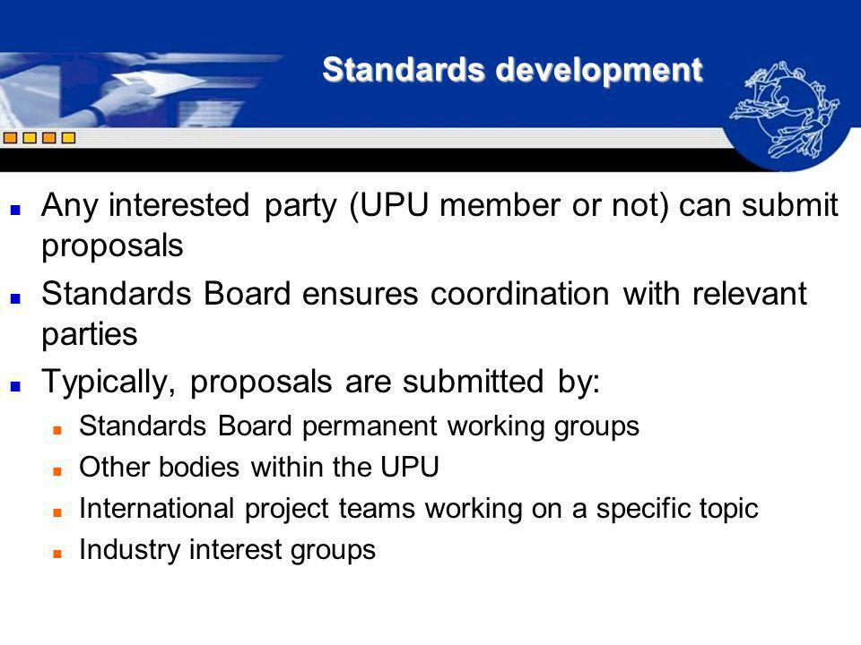 Standards development n Any interested party (UPU member or not) can submit proposals n Standards Board ensures coordination with relevant parties n T