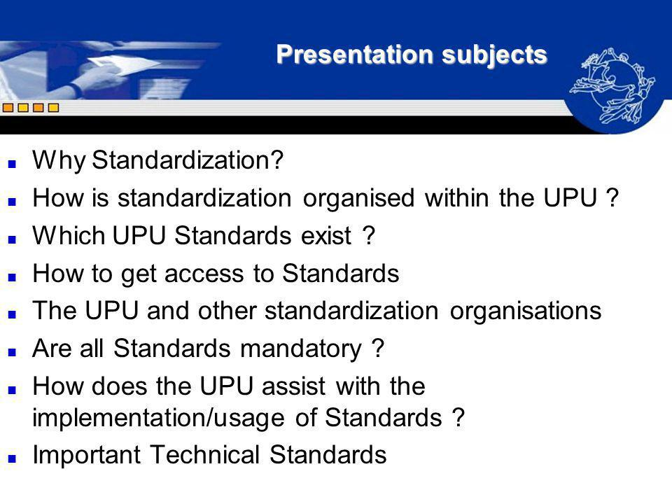 Presentation subjects n Why Standardization? n How is standardization organised within the UPU ? n Which UPU Standards exist ? n How to get access to