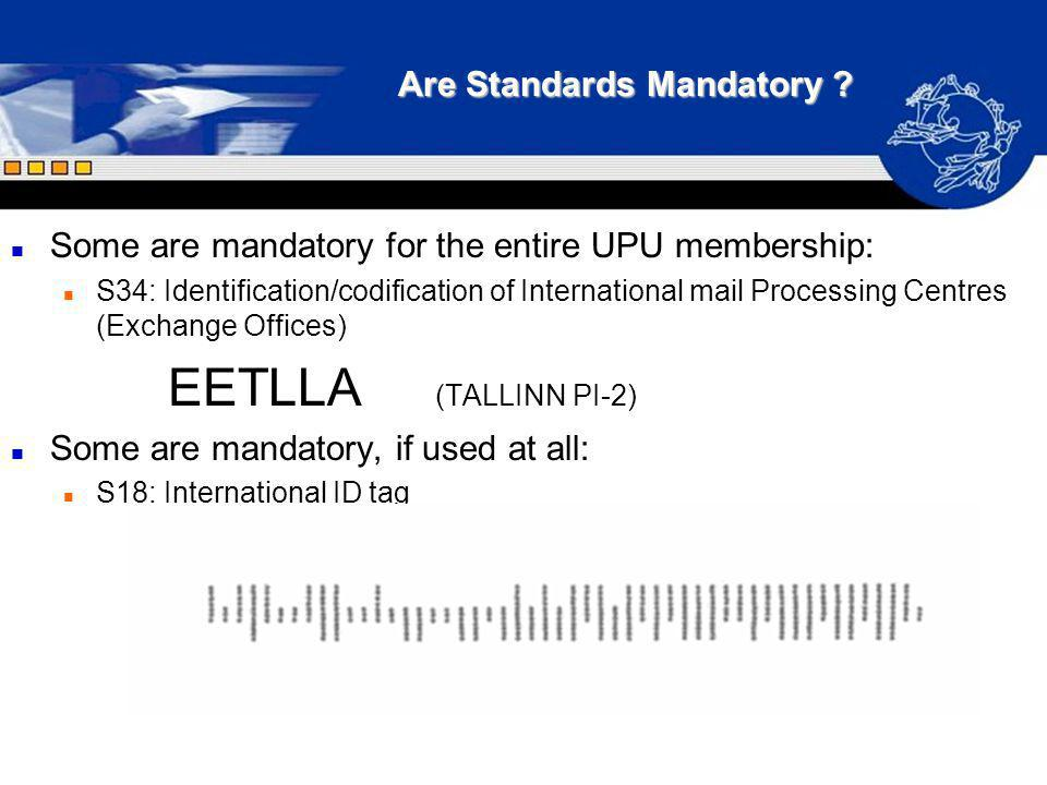 Are Standards Mandatory ? n Some are mandatory for the entire UPU membership: n S34: Identification/codification of International mail Processing Cent