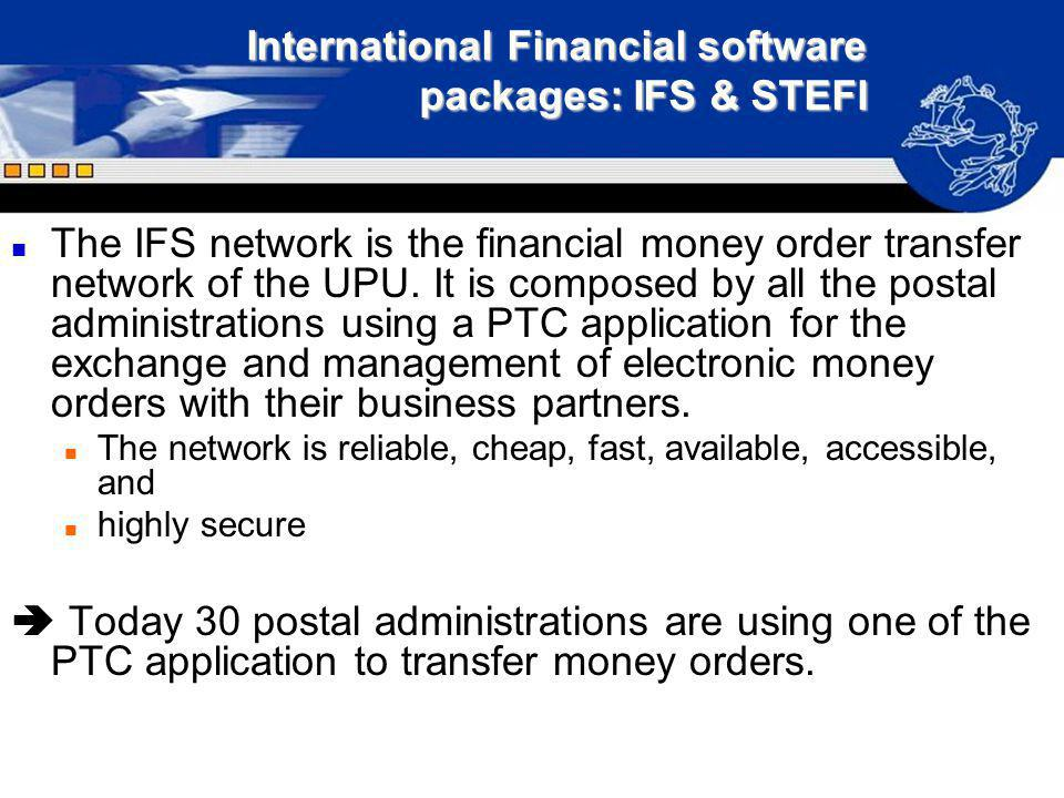 International Financial software packages: IFS & STEFI n The IFS network is the financial money order transfer network of the UPU. It is composed by a